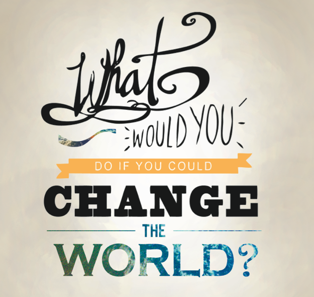 What would you do if you could change the world?